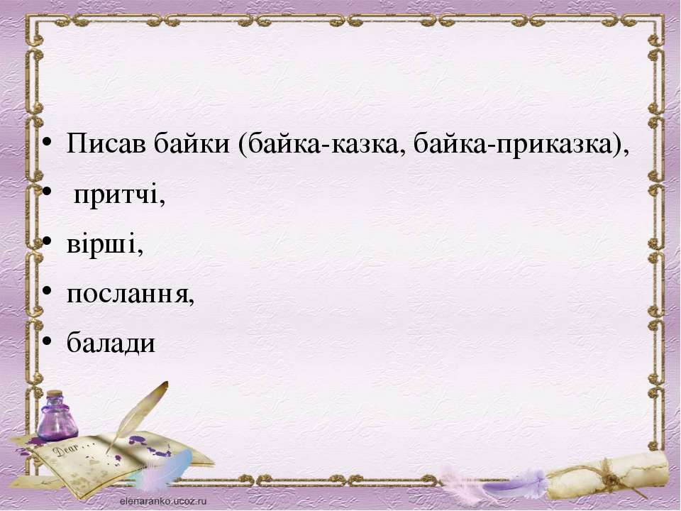 Писав байки (байка-казка, байка-приказка), притчі, вірші, послання, балади