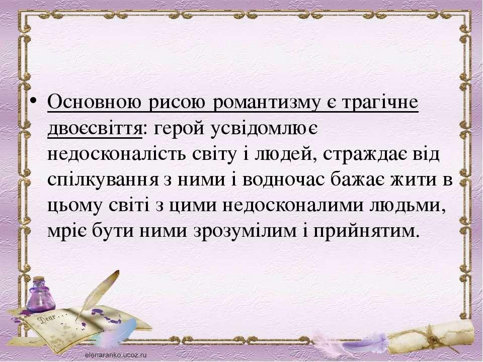 Основною рисою романтизму є трагічне двоєсвіття: герой усвідомлює недосконалі...
