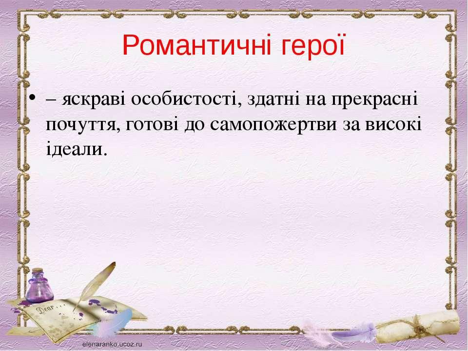 Романтичні герої – яскраві особистості, здатні на прекрасні почуття, готові д...