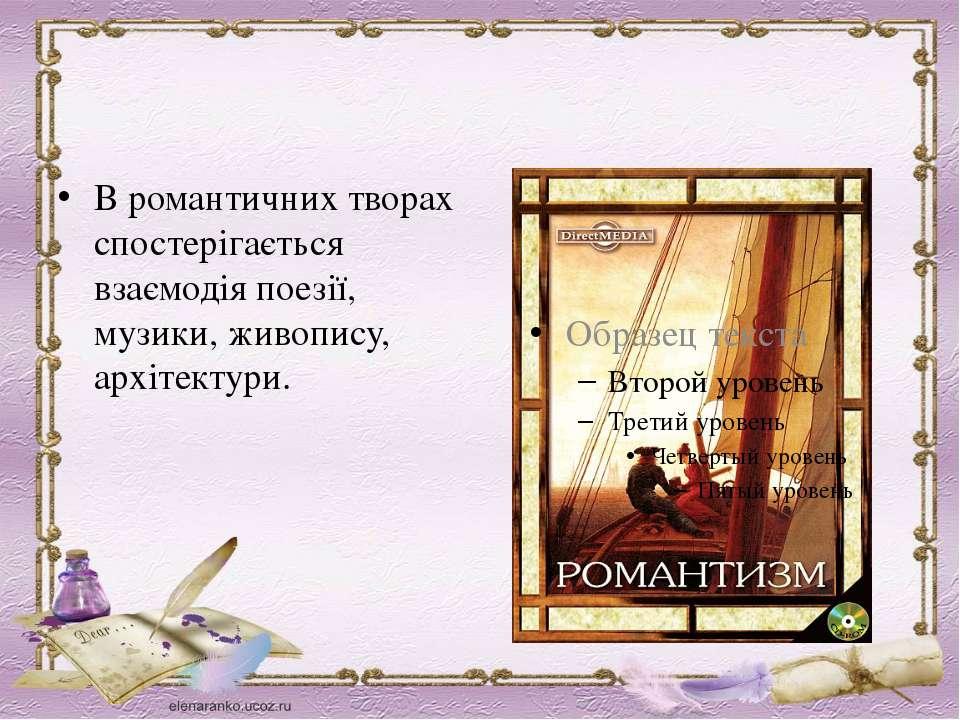 В романтичних творах спостерігається взаємодія поезії, музики, живопису, архі...