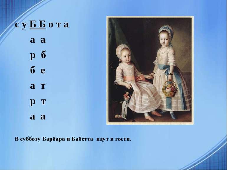 с у Б Б о т а а а р б б е а т р т а а В субботу Барбара и Бабетта идут в гости.