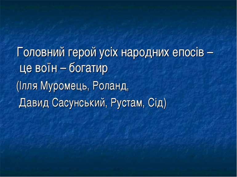 Головний герой усіх народних епосів – це воїн – богатир (Ілля Муромець, Ролан...