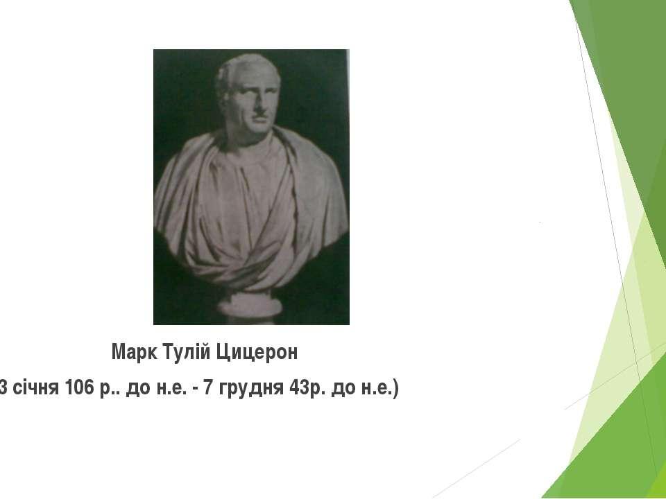 Марк Тулій Цицерон (3 січня 106 р.. до н.е. - 7 грудня 43р. до н.е.)