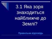 3.1 Яка зоря знаходиться найближче до Землі? Правильна відповідь