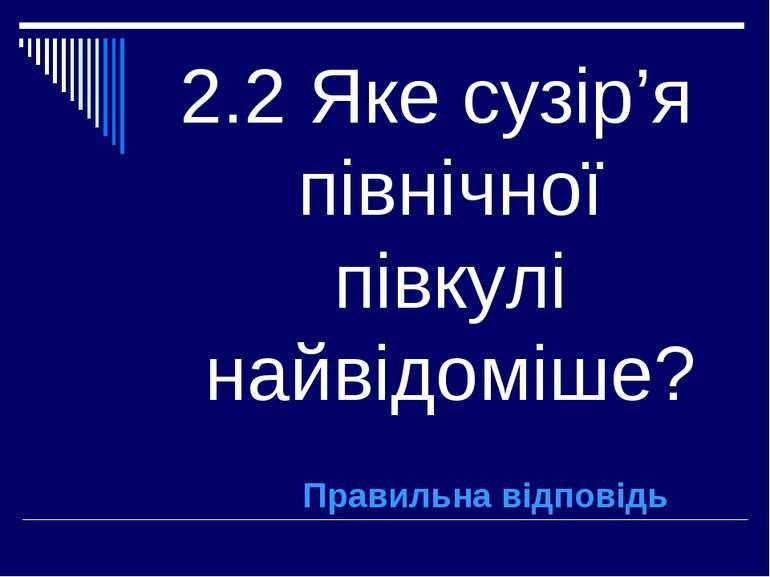 2.2 Яке сузір'я північної півкулі найвідоміше? Правильна відповідь
