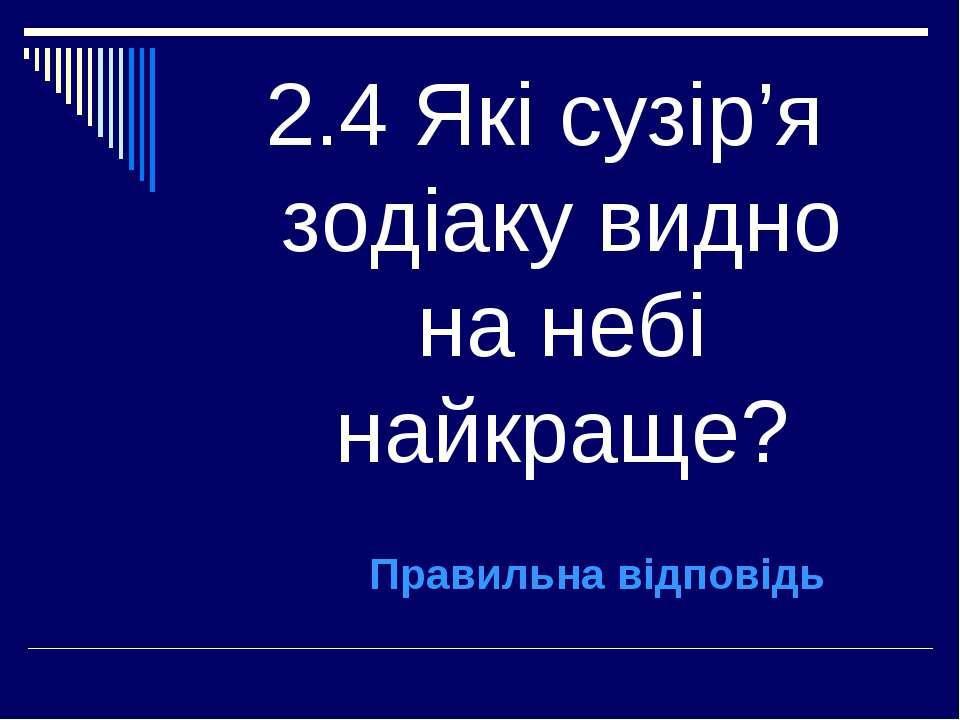 2.4 Які сузір'я зодіаку видно на небі найкраще? Правильна відповідь