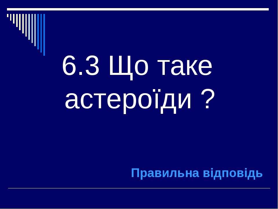 6.3 Що таке астероїди ? Правильна відповідь