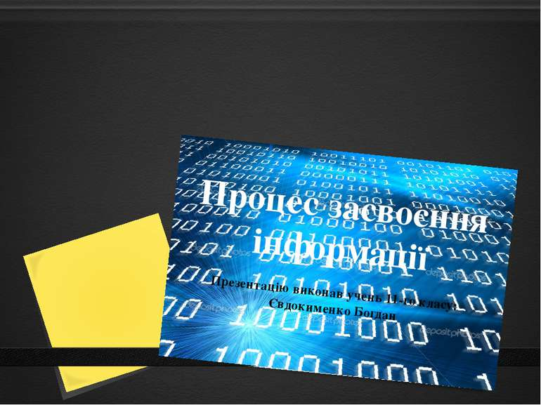 Процес засвоєння інформації Презентацію виконав учень 11-го класу: Євдокименк...