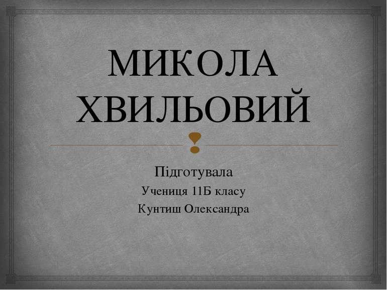 МИКОЛА ХВИЛЬОВИЙ Підготувала Учениця 11Б класу Кунтиш Олександра