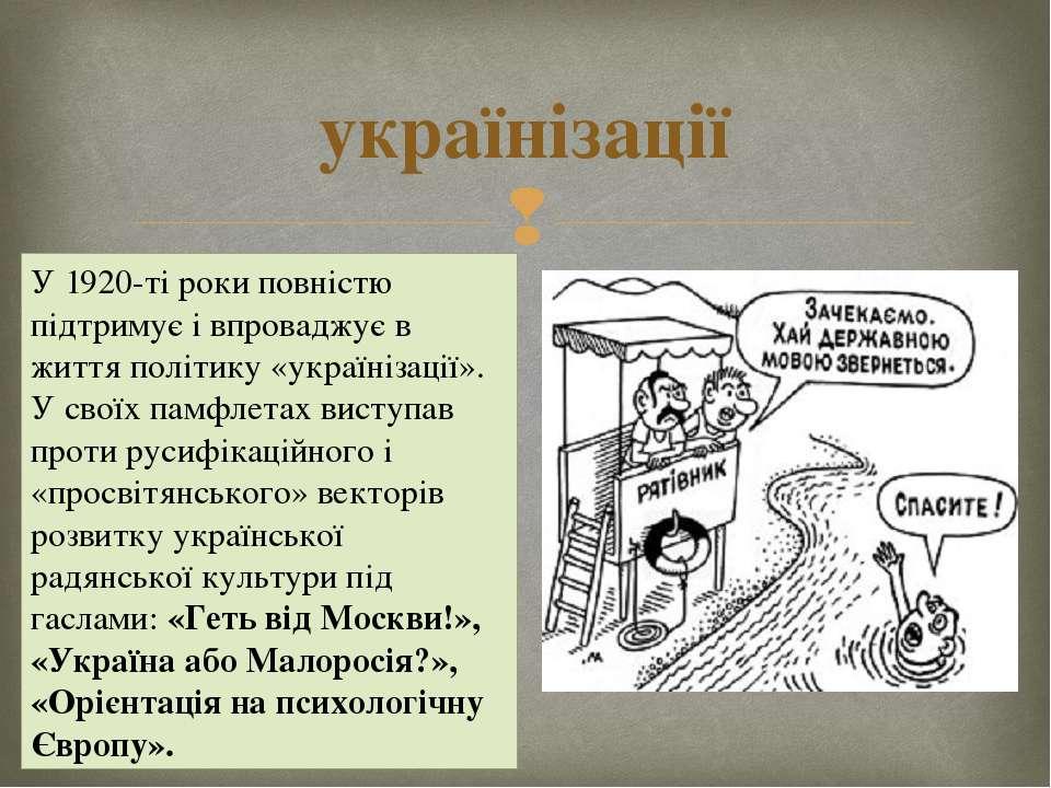 українізації У 1920-ті роки повністю підтримує і впроваджує в життя політику ...