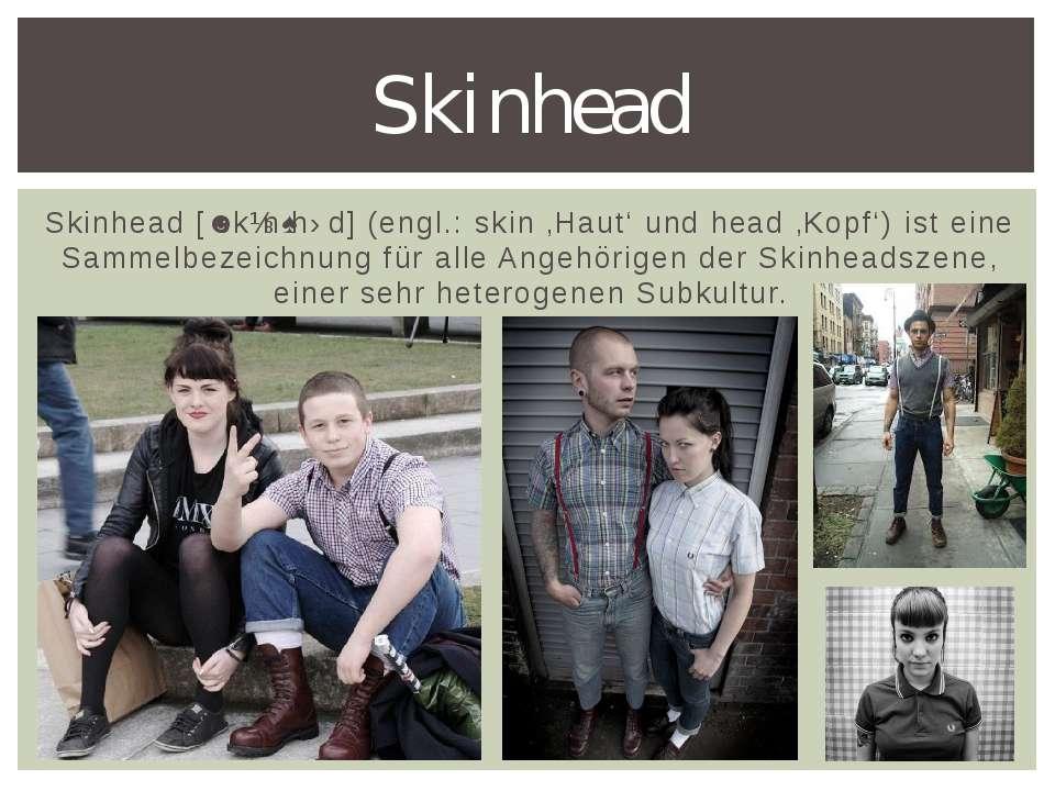 Skinhead [ˈskɪnˌhɛd] (engl.: skin 'Haut' und head 'Kopf') ist eine Sammelbeze...