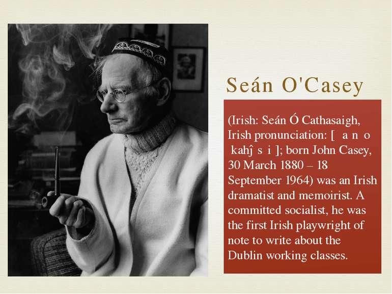 Seán O'Casey (Irish: Seán Ó Cathasaigh, Irish pronunciation: [ˈʃaːn ˠoːˈkahəs...