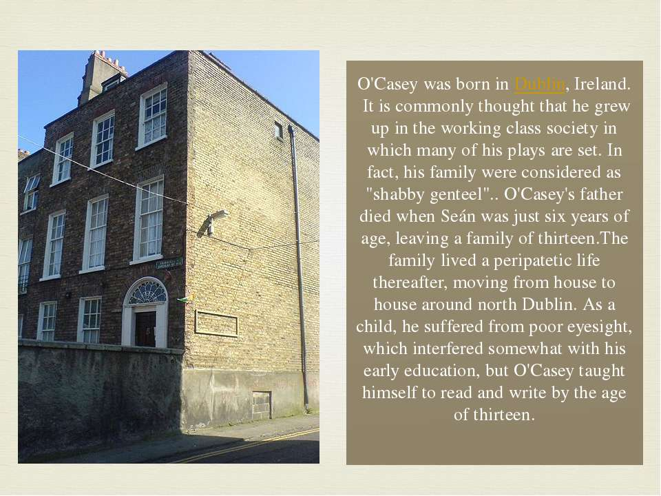 O'Casey was born in Dublin, Ireland.  It is commonly thought that he grew up ...