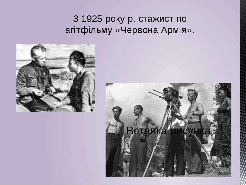 З 1925 року р. стажист по агітфільму «Червона Армія».