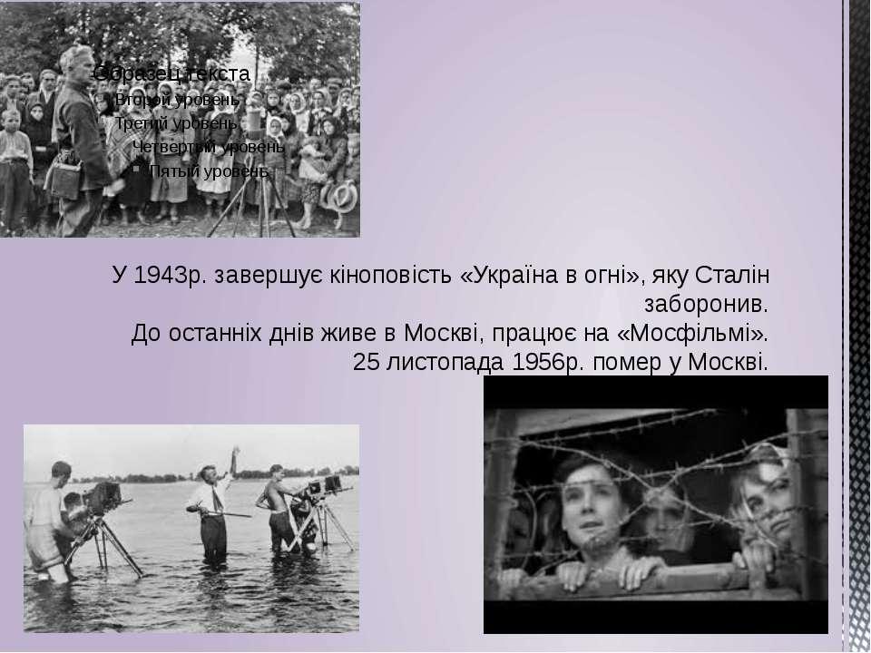 У 1943р. завершує кіноповість «Україна в огні», яку Сталін заборонив. До оста...