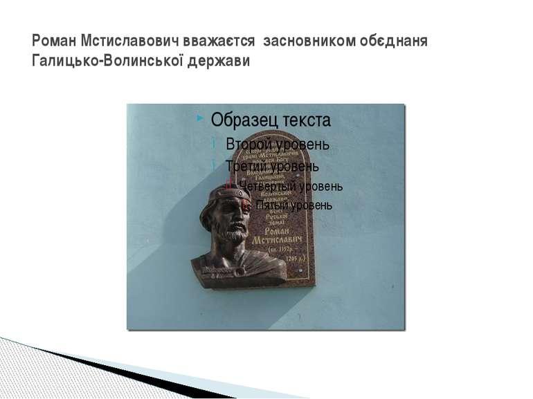 Роман Мстиславович вважаєтся засновником обєднаня Галицько-Волинської держави
