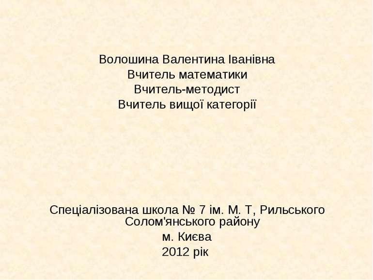 Волошина Валентина Іванівна Вчитель математики Вчитель-методист Вчитель вищої...