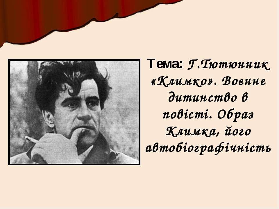 Тема: Г.Тютюнник «Климко». Воєнне дитинство в повісті. Образ Климка, його авт...