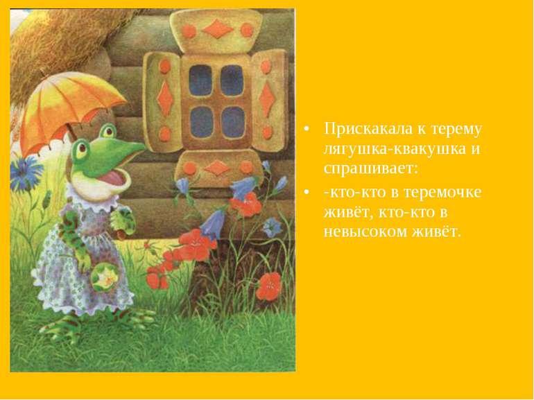 Прискакала к терему лягушка-квакушка и спрашивает: -кто-кто в теремочке живёт...