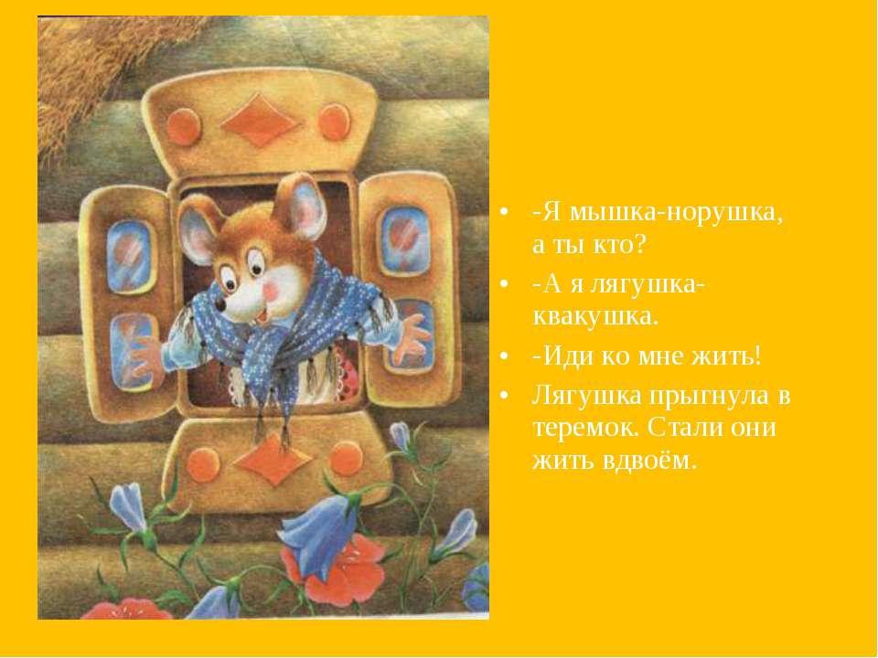 -Я мышка-норушка, а ты кто? -А я лягушка-квакушка. -Иди ко мне жить! Лягушка ...