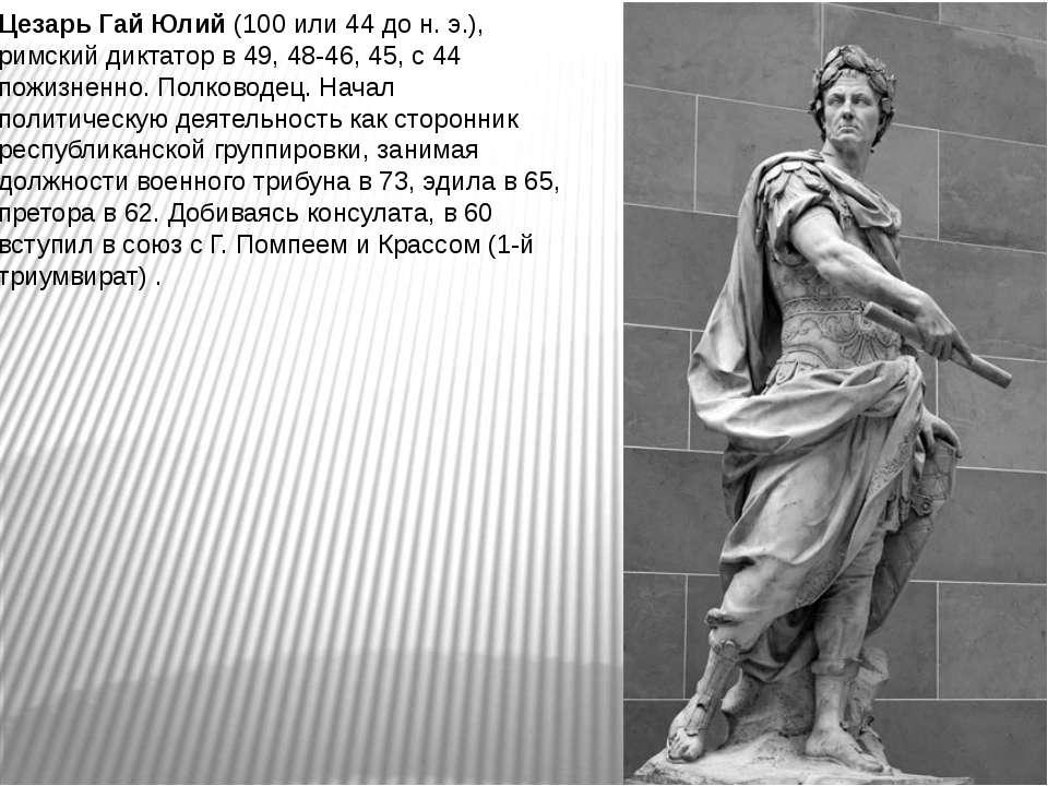 Цезарь Гай Юлий (100 или 44 до н. э.), римский диктатор в 49, 48-46, 45, с 44...