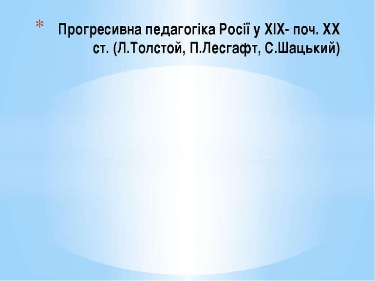 Прогресивна педагогіка Росії у XIX- поч. XX ст. (Л.Толстой, П.Лесгафт, С.Шаць...