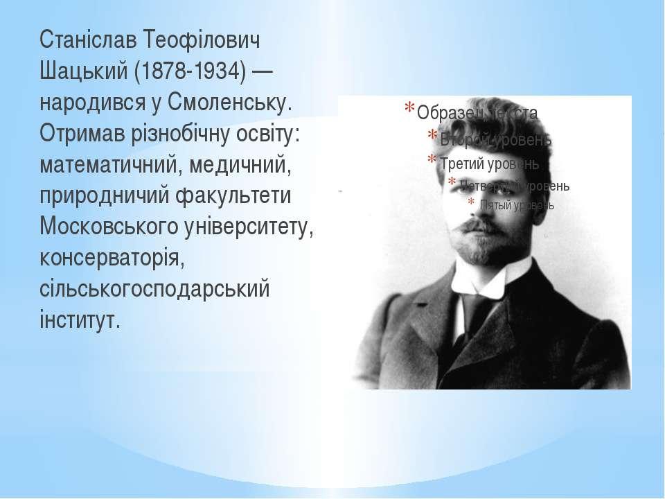 Станіслав Теофілович Шацький (1878-1934) — народився у Смоленську. Отримав рі...