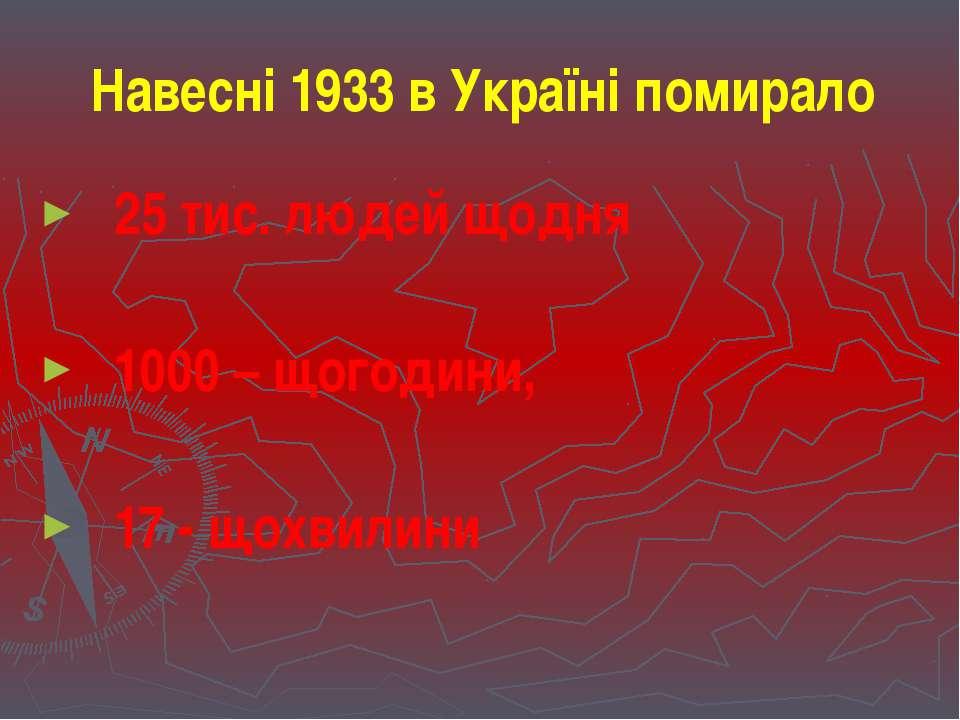 Навесні 1933 в Україні помирало 25 тис. людей щодня 1000 – щогодини, 17 - щох...