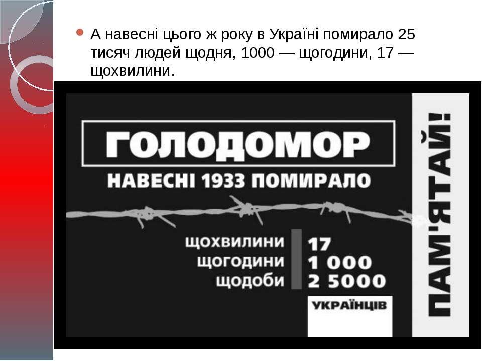 А навесні цього ж року в Україні помирало 25 тисяч людей щодня, 1000 — щогоди...