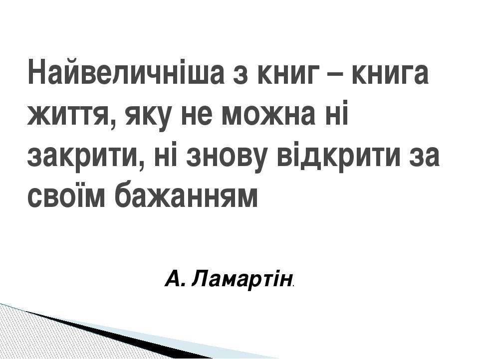 А. Ламартін. Найвеличніша з книг – книга життя, яку не можна ні закрити, ні з...