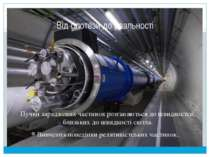 Від гіпотези до реальності Пучки заряджених частинок розганяються до швидкост...