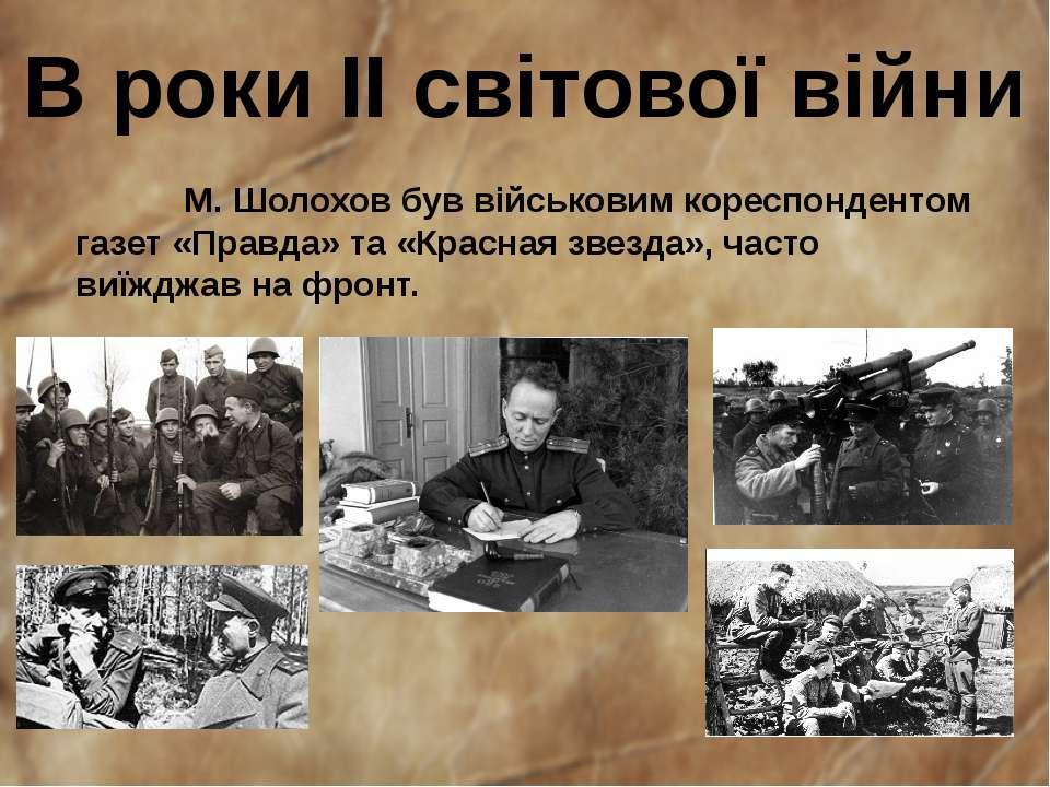 В роки II світової війни М. Шолохов був військовим кореспондентом газет«Прав...
