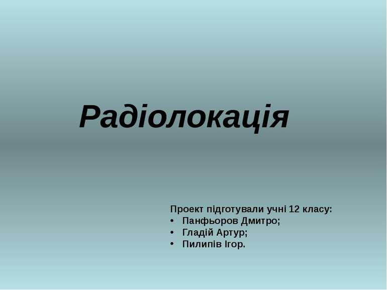 Радіолокація Проект підготували учні 12 класу: Панфьоров Дмитро; Гладій Артур...