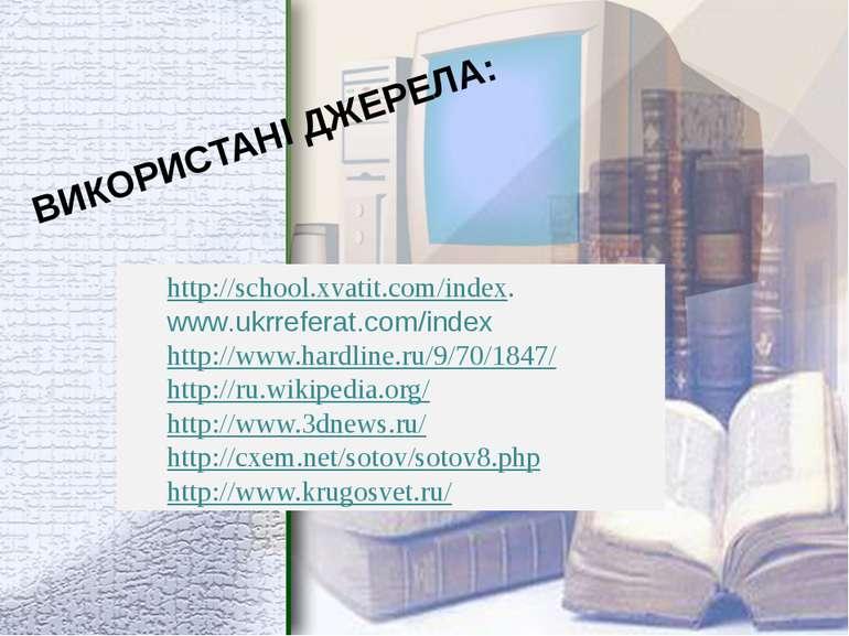 ВИКОРИСТАНІ ДЖЕРЕЛА: http://school.xvatit.com/index. www.ukrreferat.com/index...