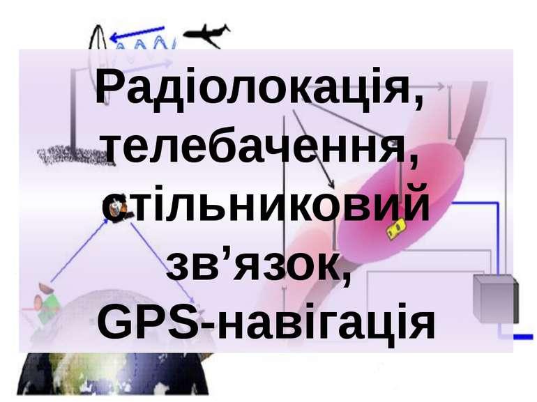 Радіолокація, телебачення, стільниковий зв'язок, GPS-навігація