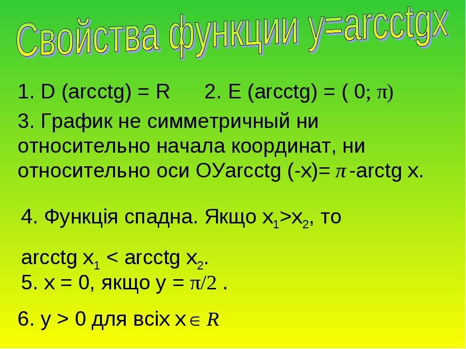 1. D (arcсtg) = R 2. E (arcсtg) = ( 0; π) 3. График не симметричный ни относи...