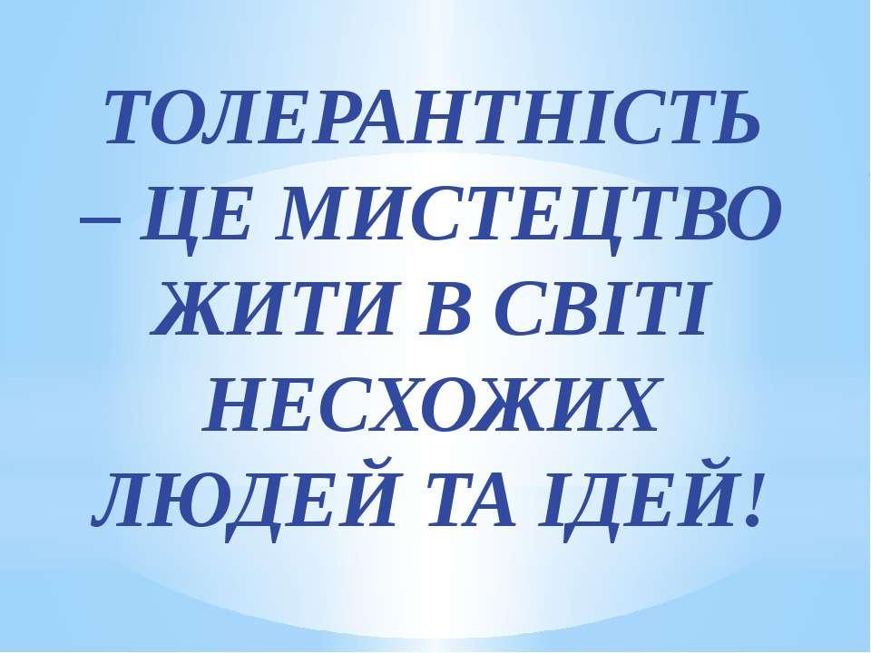 ТОЛЕРАНТНІСТЬ – ЦЕ МИСТЕЦТВО ЖИТИ В СВІТІ НЕСХОЖИХ ЛЮДЕЙ ТА ІДЕЙ!