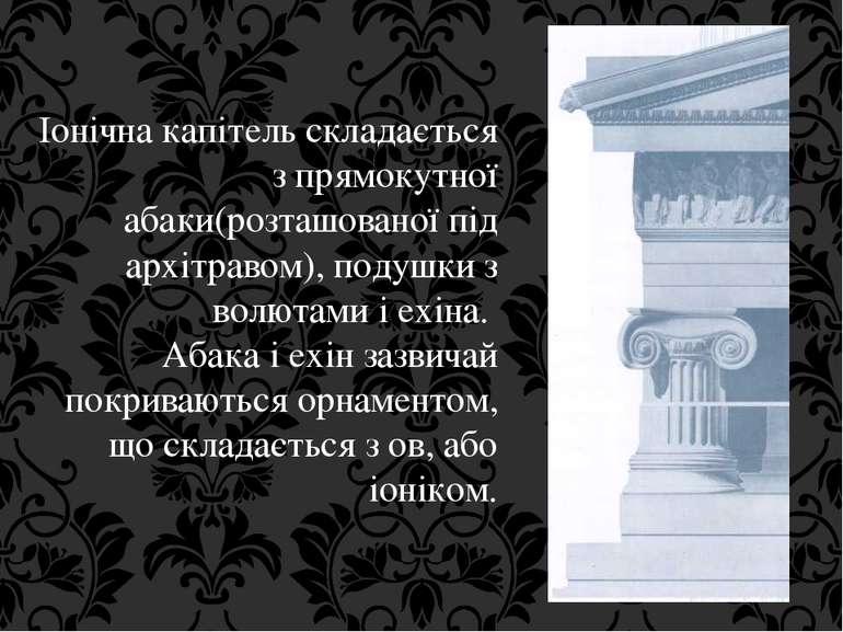 Іонічна капітель складається з прямокутної абаки(розташованої під архітравом)...