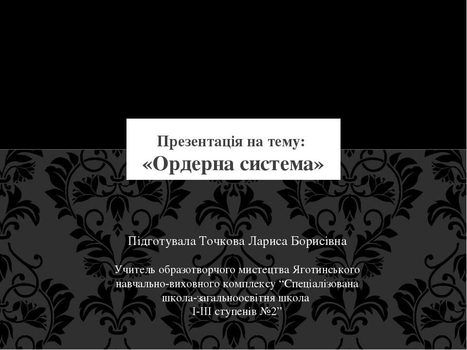 «Ордерна система» Презентація на тему: Підготувала Точкова Лариса Борисівна У...