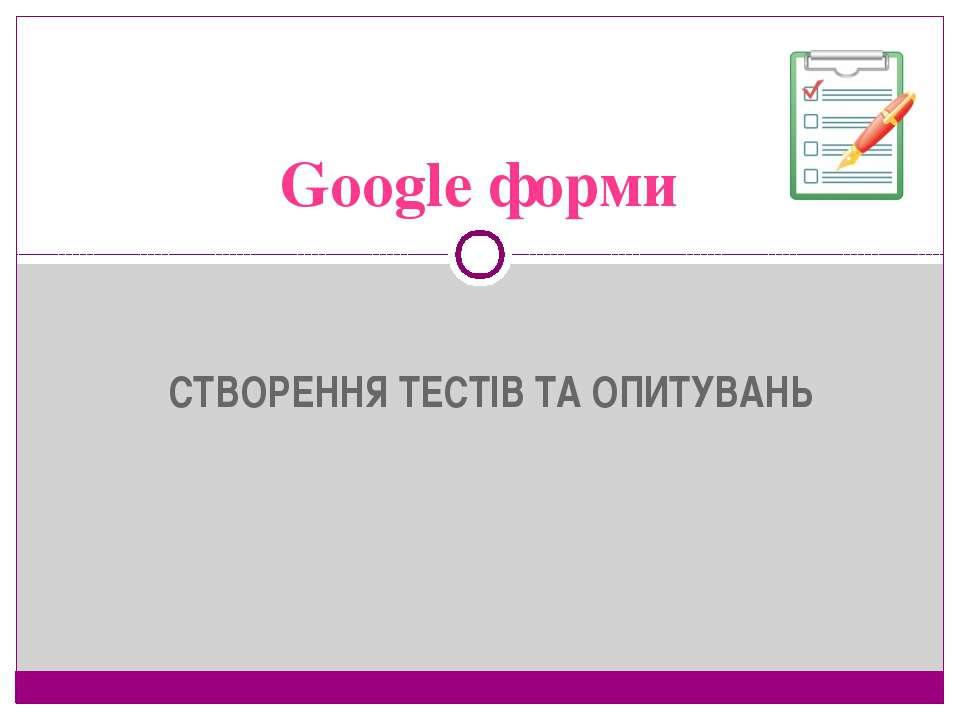 СТВОРЕННЯ ТЕСТІВ ТА ОПИТУВАНЬ Google форми