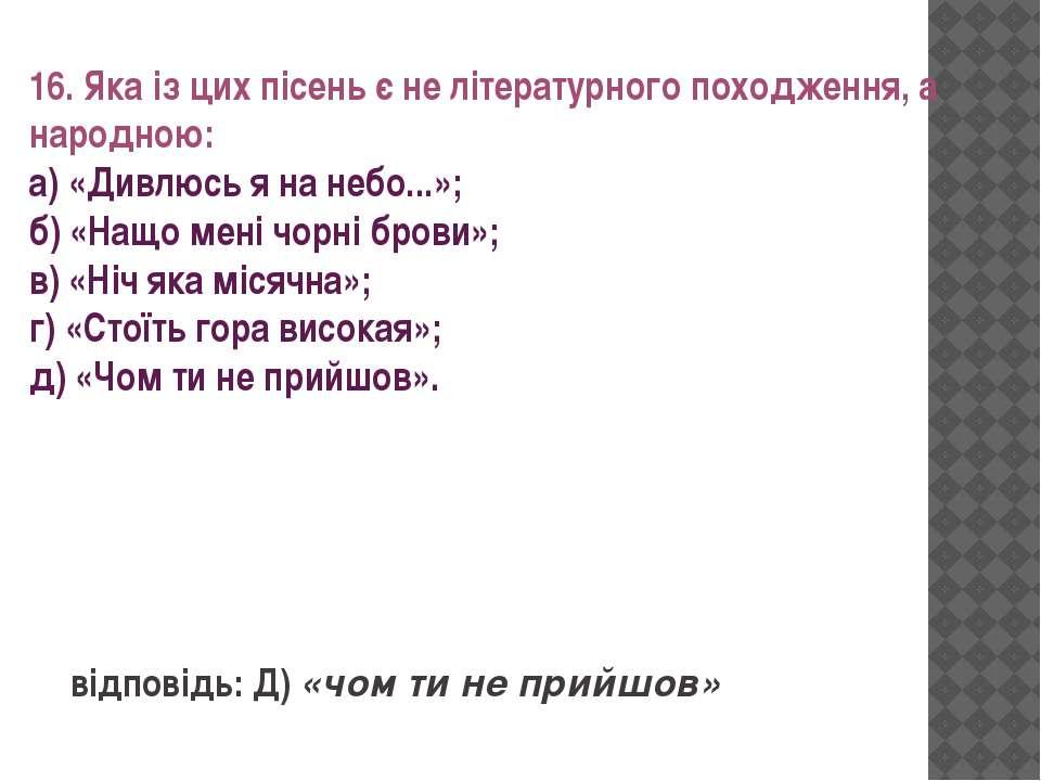 16. Яка із цих пісень є не літературного походження, а народною: а) «Дивлюсь ...