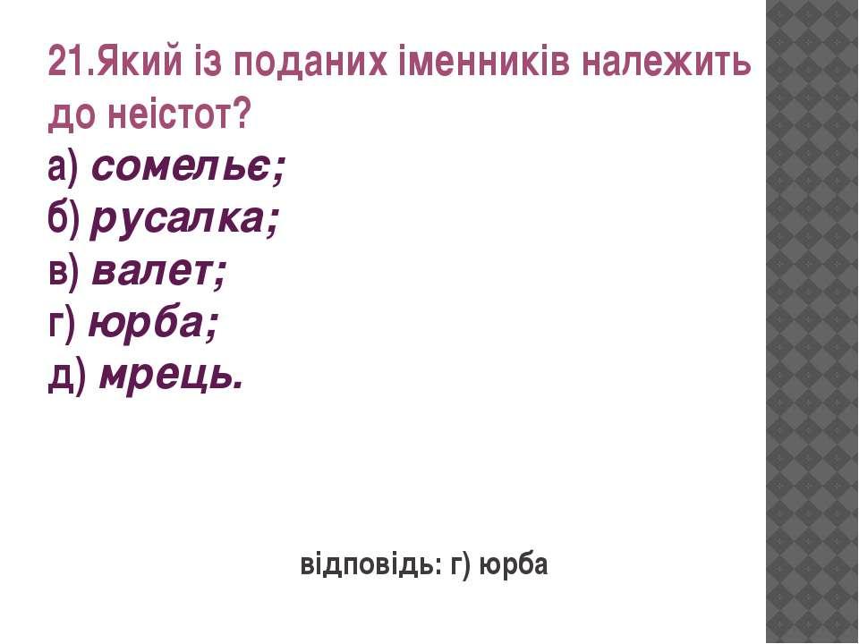 21.Який із поданих іменників належить до неістот? а) сомельє; б) русалка; в) ...