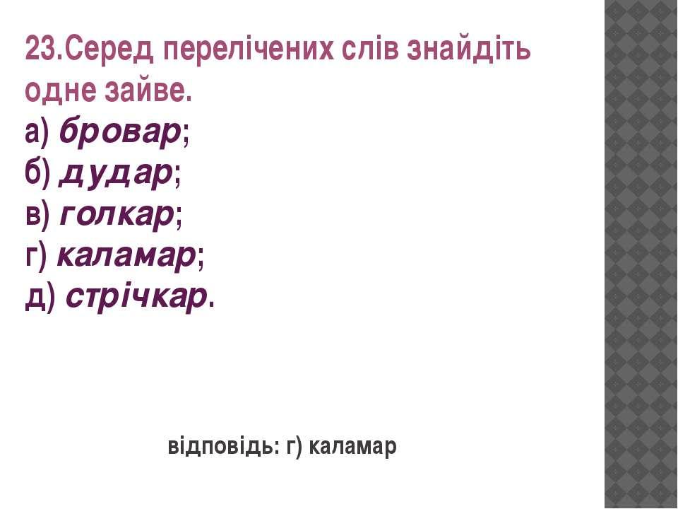 23.Серед перелічених слів знайдіть одне зайве. а) бровар; б) дудар; в) голкар...