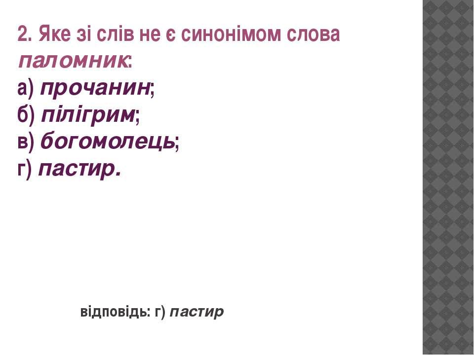2. Яке зі слів не є синонімом слова паломник: а) прочанин; б) пілігрим; в) бо...
