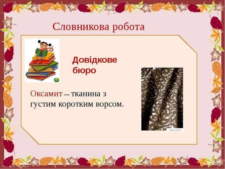 Словникова робота Довідкове бюро Оксамит — тканина з густим коротким ворсом.