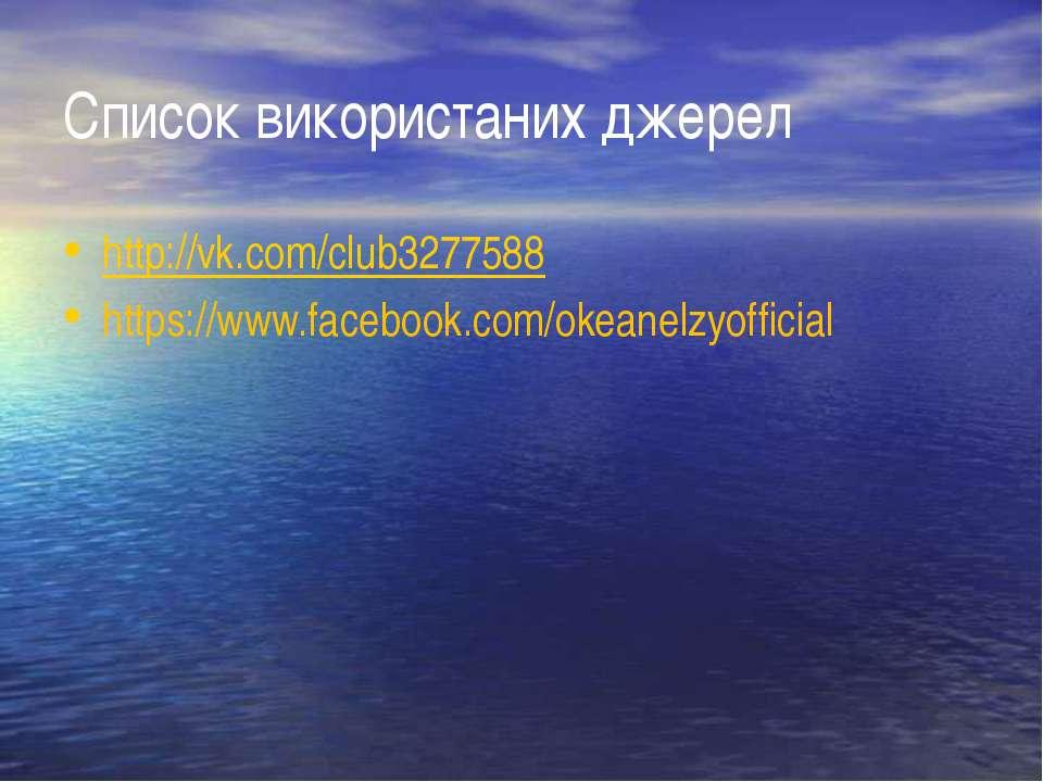 Список використаних джерел http://vk.com/club3277588 https://www.facebook.com...