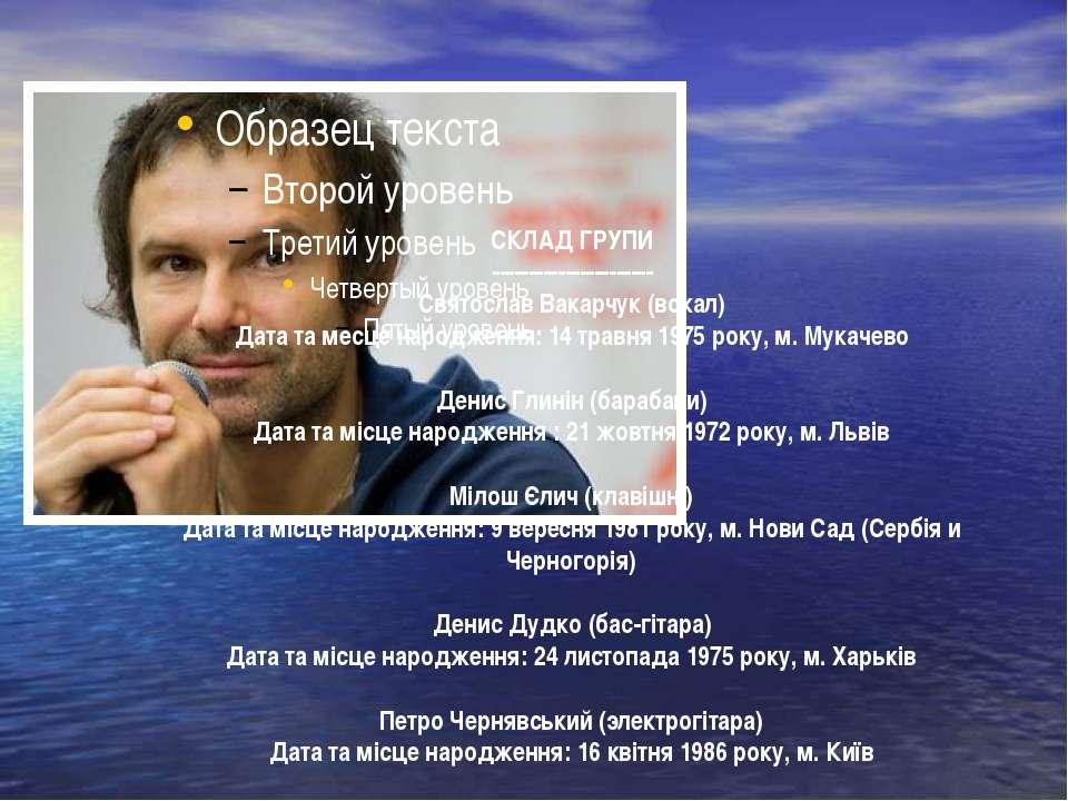 СКЛАД ГРУПИ ---------------------- Святослав Вакарчук (вокал) Дата та месце н...