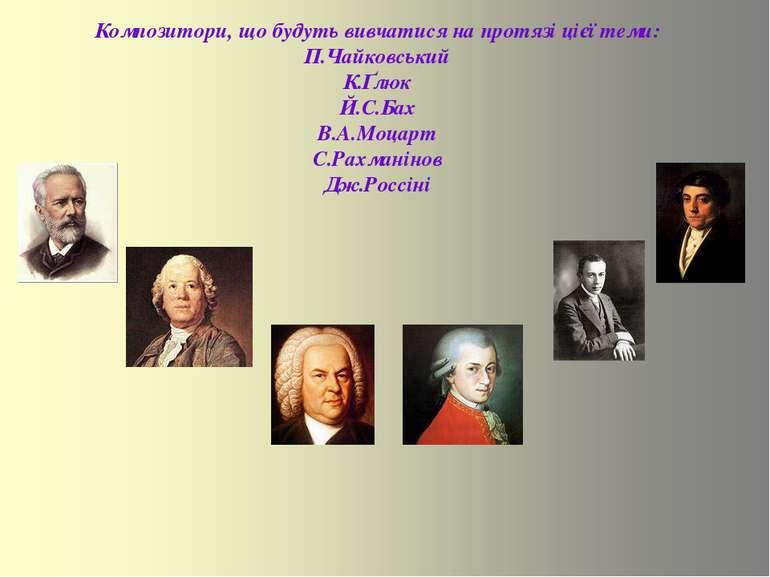Композитори, що будуть вивчатися на протязі цієї теми: П.Чайковський К.Ґлюк Й...