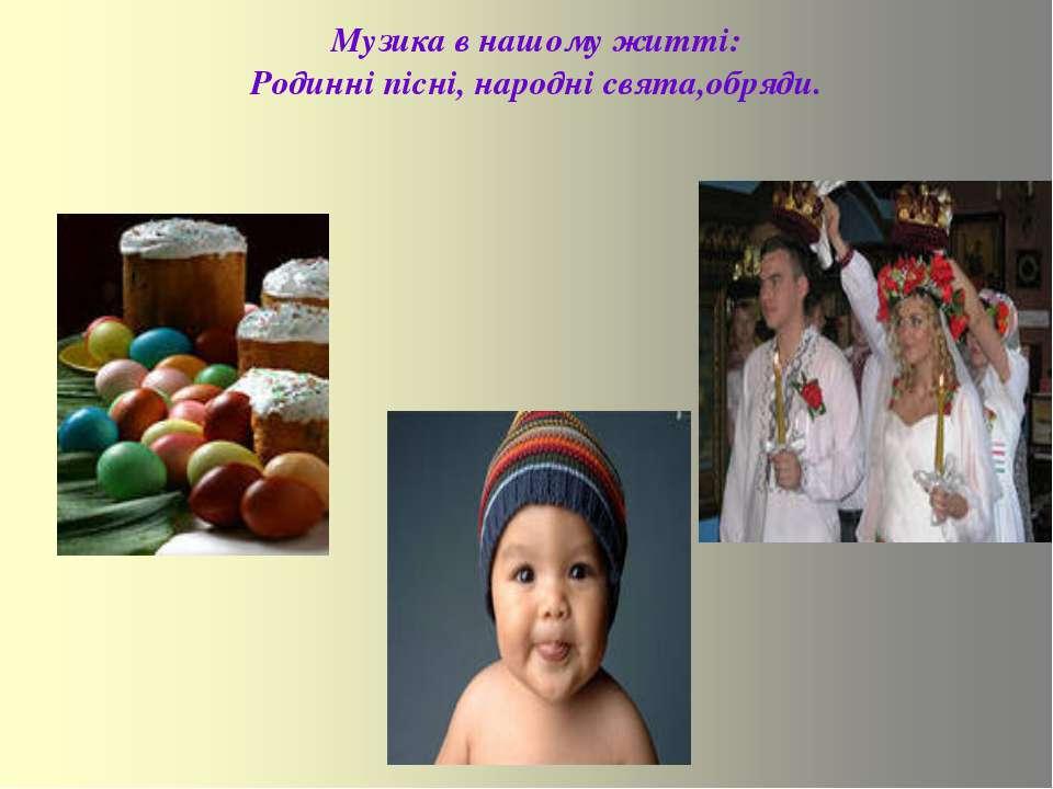 Музика в нашому житті: Родинні пісні, народні свята,обряди.