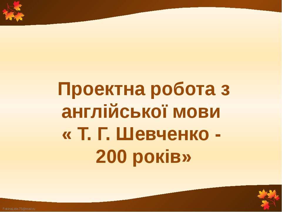 Проектна робота з англійської мови « Т. Г. Шевченко - 200 років» FokinaLida.7...